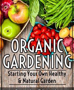 Organic Gardening: Starting Your Own Healthy & Natural Garden
