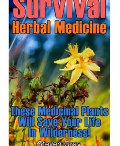 Survival Herbal Medicine: These Medicinal Plants Will Save Your Life In Wilderness!: (Prepper's Guide, Survival Guide) (Survival Series)